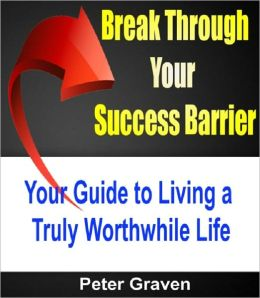 Break Through Your Success Barrier: Your Guide To Living a Truly Worthwhile Life