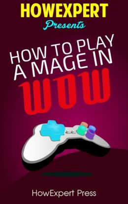 How To Play a Mage In WoW - Your Step-By-Step Guide To Playing Mages In WoW