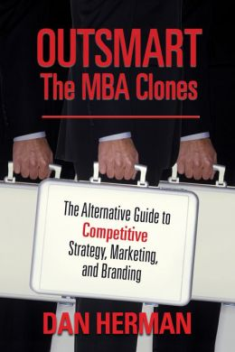 Outsmart the MBA Clones: The Alternative Guide to Competitive Strategy, Marketing, and Branding