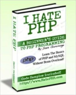 I Hate PHP - A Beginner's Guide to PHP and MySQL