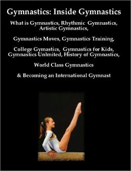 Gymnastics: Inside Gymnastics including What is Gymnastics, Rhythmic Gymnastics, Artistic Gymnastics, Gymnastics Moves, Gymnastics Training,College Gymastics, Gymnastics for Kids, Gymnastics Unlmited, History of Gymnastics, & World Class Gymnastics Tips