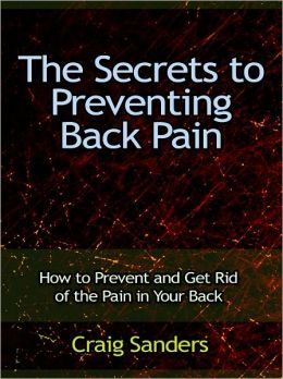 The Secrets to Preventing Back Pain - How to Prevent and Get Rid of the Pain in Your Back