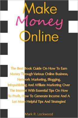 Making Money Online: The Best Book Guide On How To Earn Money Through Various Online Business, Network Marketing, Blogging, Infopublishing And Affiliate Marketing Over The Internet With Essential Tips On How To Profit, How To Generate Income And A Lot Mor