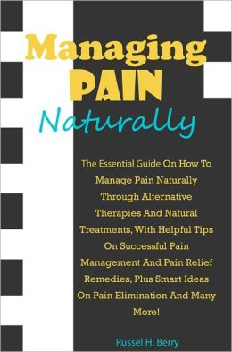 Managing Pain Naturally: The Essential Guide On How To Manage Pain Naturally Through Alternative Therapies And Natural Treatments, With Helpful Tips On Successful Pain Management And Pain Relief Remedies, Plus Smart Ideas On Pain Elimination And Many More