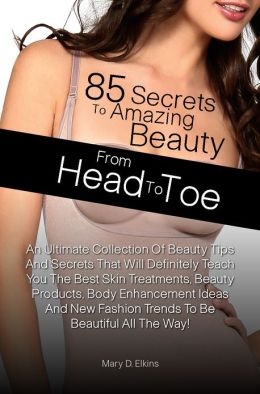 85 Secrets To Amazing Beauty From Head To Toe: An Ultimate Collection Of Beauty Tips And Secrets That Will Definitely Teach You The Best Skin Treatments, Beauty Products, Body Enhancement Ideas And New Fashion Trends To Be Beautiful All The Way!