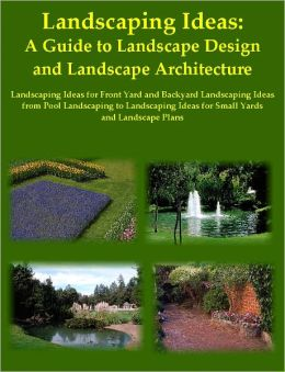 Landscaping Ideas: A Guide to Landscape Design and Landscape Architecture, Landscaping Ideas for Front Yard and Backyard Landscaping Ideas from Pool Landscaping to Landscaping Ideas for Small Yards and Landscape Plans