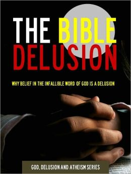 The Bible Delusion - Why Belief in the Infallible Word of God is a Delusion (Nook Special Edition) Portable Atheist Press