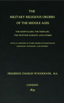 The Military Religious Orders of The Middle Ages: The Hospitallers, The Templars, The Teutonic Knights, And Others.