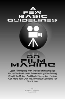 A Few Basic Guidelines On Film Making: Learn Filmmaking With These Filmmaking Tips About Film Production, Screenwriting, Film Editing, Short Film Making And Digital Filmmaking So You Can Make Your Own Movie Without Spending For Film School