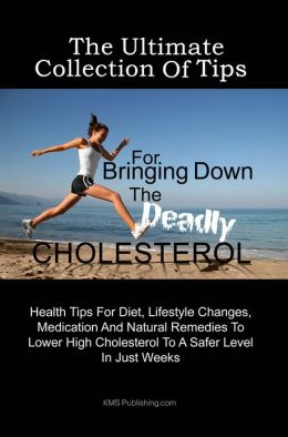 The Ultimate Collection Of Tips For Bringing Down The Deadly Cholesterol: Health Tips For Diet, Lifestyle Changes, Medication And Natural Remedies To Lower High Cholesterol To A Safer Level In Just Weeks