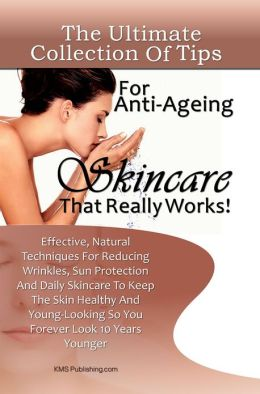 The Ultimate Collection Of Tips For Anti-Ageing Skincare That Really Works!: Effective, Natural Techniques For Reducing Wrinkles, Sun Protection And Daily Skincare To Keep The Skin Healthy And Young-Looking So You Forever Look 10 Years Younger