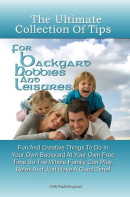 The Ultimate Collection Of Tips For Backyard Hobbies And Leisure: Fun And Creative Things To Do In Your Own Backyard At Your Own Free Time So The Whole Family Can Play, Relax And Just Have A Good Time!