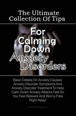 The Ultimate Collection Of Tips For Calming Down Anxiety Disorders: Basic Details On Anxiety Causes, Anxiety Disorder Symptoms And Anxiety Disorder Treatment To Help Calm Down Anxiety Attacks Fast So You Feel Relaxed And Worry-Free Right Away!