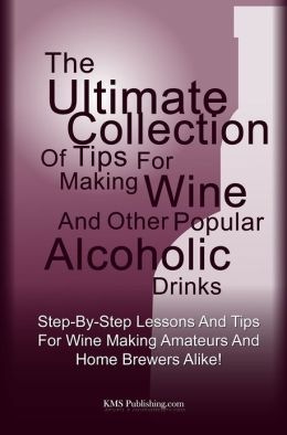 The Ultimate Collection Of Tips For Making Wine And Other Popular Alcoholic Drinks: Step-By-Step Lessons And Tips For Wine Making Amateurs And Home Brewers Alike!