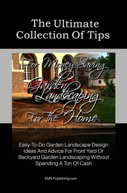 The Ultimate Collection Of Tips For Money-Saving Garden Landscaping For The Home: Easy-To-Do Garden Landscape Design Ideas And Advice For Front Yard Or Backyard Garden Landscaping Without Spending A Ton Of Cash