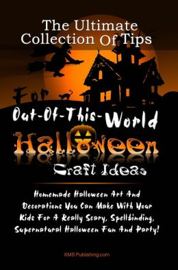 The Ultimate Collection Of Tips For Out-Of-This-World Halloween Craft Ideas: Homemade Halloween Art And Decorations You Can Make With Your Kids For A Really Scary, Spellbinding, Supernatural Halloween Fun And Party!