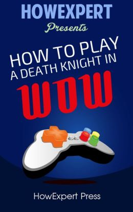 How To Play a Death Knight In WoW - Your Step-By-Step Guide To Playing Death Knights In WoW