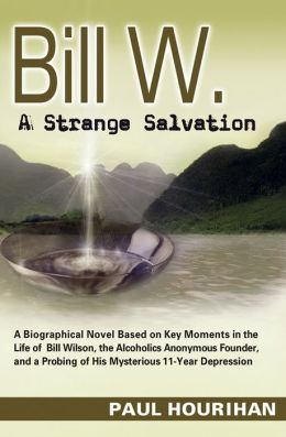 Bill W. A Strange Salvation: A Biographical Novel Based on Key Moments in the Life of Bill Wilson, the Alcoholics Anonymous Founder, and a Probing of His Mysterious 11-Year Depression