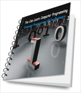 You Can Learn Computer Programming: Computer Programming 101 For Beginners