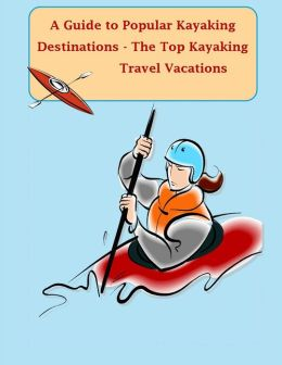 A Guide to Popular Kayaking Destinations - The Top Kayaking Travel Vacations