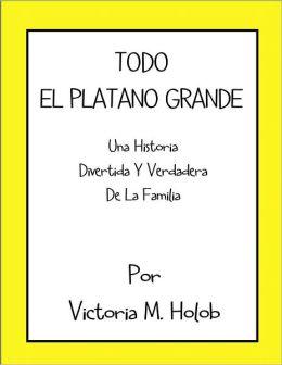 TODO EL PLATANO GRANDE, Una Historia Divertida Y Verdadera De La Familia