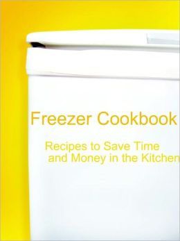 Freezer Cookbook: Recipes to Save Time and Money in the Kitchen