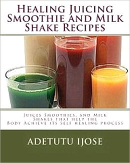 Healing Juicing, Smoothie and Mik Shake Recipes