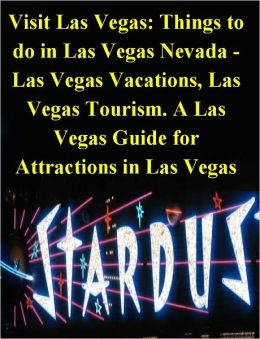 Visit Las Vegas: Things to do in Las Vegas Nevada: Las Vegas Vacations & Las Vegas Tourism. A Las Vegas Guide for Attractions in Las Vegas, with Fun Things to do in Las Vegas - A Las Vegas Travel Guide with Las Vegas Tourist Attractions