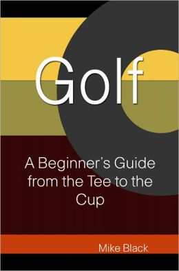 Golf: A Beginners Guide From The Tee To The Cup