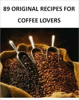 89 Original Recipes for Coffee Lovers - Best Ebook Coffee Recipes (With an Active Table of Contents)