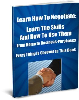 Learning the Art of Negotiating-Learn The Skills And How To Use Them-From Home To Business-Purchases-Everything is Covered In This Book