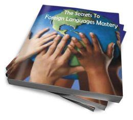 Speak A Foreign Language Like An Expert: The Top Secrets To Mastering Foreign Languages