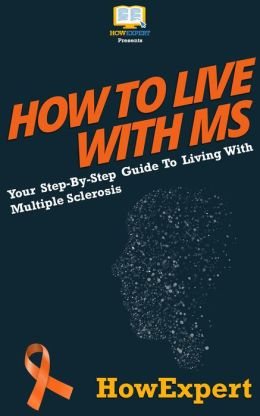 How To Live With MS - Your Step-By-Step Guide To Living With Multiple Sclerosis