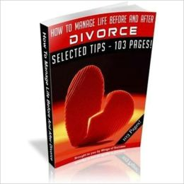 How To Manage Life Before And After Divorce - The Ultimate Divorce Survival Guide
