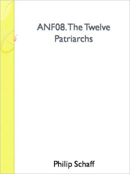 ANF08. The Twelve Patriarchs, Excerpts and Epistles, The Clementia, Apocrypha, Decretals, Memoirs of Edessa and Syriac Documents, Remains of the First Age