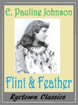 The Song My Paddle Sings: FLINT AND FEATHER, E. Pauline Johnson