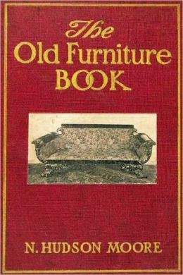 THE OLD FURNITURE BOOK - With A Sketch of Past Days and Ways (With 112 Illustrations)