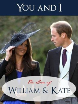 YOU AND I - THE LOVE OF WILLIAM AND KATE (Special Nook Edition) SPECIAL ILLUSTRATED GUIDE, POEMS, QUOTES AND BIOGRAPHICAL NOTES FOR THE ROYAL WEDDING Royal Wedding of Kate Middleton and Prince William of Wales (NOOKbook) Love Poems & Biographical Notes