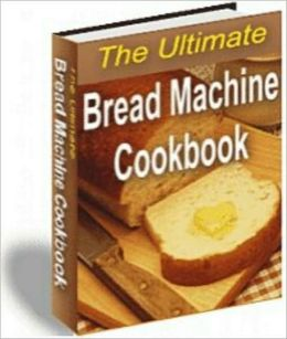 The Ultimate Bread Machine Cookbook - 150 + Recipes (New Edition With an Active Table of Contents)