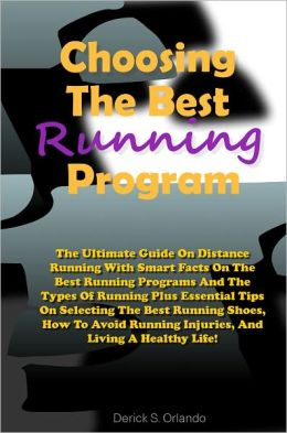 Choosing The Best Running Program: The Ultimate Guide On Distance Running With Smart Facts On The Best Running Programs And The Types Of Running Plus Essential Tips On Selecting The Best Running Shoes, How To Avoid Running Injuries, And Living A Healthy L
