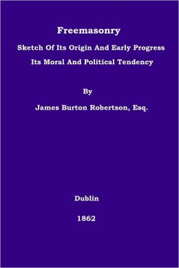 Freemasonry: Sketch Of Its Origin And Early Progress Its Moral And Political Tendency James Burton Robertson and Digital Text Publishing Co.
