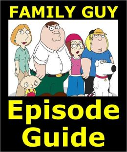 FAMILY GUY EPISODE GUIDE: Covers 147 Family Guy Episodes with Detailed Plot Summaries. Searchable. Companion to DVDs, Blu Ray and Box Set