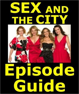 SEX AND THE CITY: EPISODE GUIDE: Details All 94 Episodes Including Plot Summaries. Searchable. Companion to DVDs, Blu Ray, Box Set and Movie