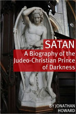 Satan: A Biography of the Judeo-Christian Prince of Darkness