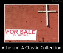 Atheism: A Classic Collection of Works (including The System of Nature, The Age of Reason, Beyond Good and Evil, Modern Atheism, Theism or Atheism and more from Nietzsche, Thomas Paine and others)