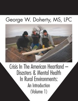 Crisis in the American Heartland: Disasters & Mental Health in Rural Environments -- An Introduction (Volume 1)