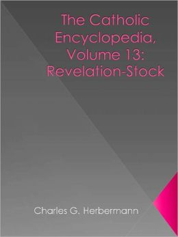 The Catholic Encyclopedia, Volume 13: Revelation-Stock