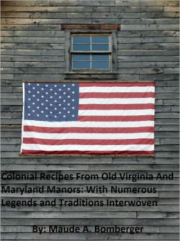 Colonial Recipes From Old Virginia and Maryland Manors With Numerous Legends and Traditions Interwoven