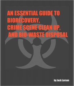 AN ESSENTIAL GUIDE TO BIO-RECOVERY, CRIME SCENE CLEAN UP, AND BIO-WASTE DISPOSAL