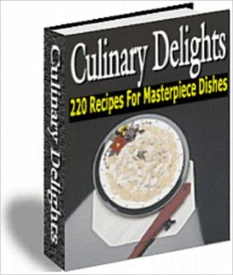Culinary Delights; 200 Recipes For The Masterpiece Dishes